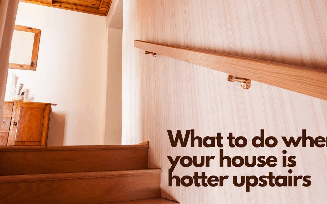 What to do when your house is hotter upstairs?